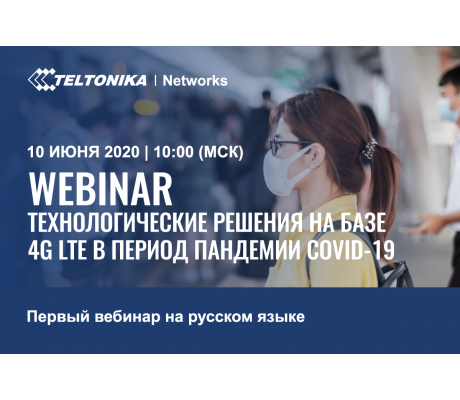 Вебинар на РУССКОМ языке от Teltonika Networks  «Технологические решения на базе 4G LTE в период пандемии COVID-19»
